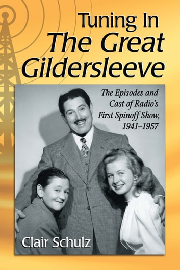 Tuning In The Great Gildersleeve - The Episodes and Cast of Radio's First Spinoff Show, 1941–1957 ebook by Clair Schulz