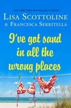 I've Got Sand In All the Wrong Places ebook by Lisa Scottoline, Francesca Serritella