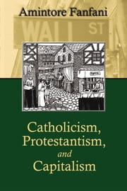 Catholicism, Protestantism, and Capitalism ebook by Amintore Fanfani,Professor Giorgio Campanini, University of Parma, Italy,Dr. Dr. Charles Clark