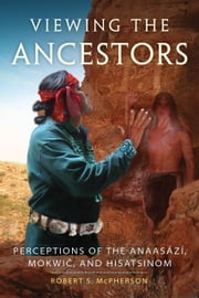 Viewing the Ancestors - Perceptions of the Anaasází, Mokwic, and Hisatsinom ebook by Robert S. McPherson