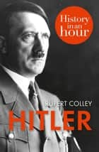 Hitler: History in an Hour ebook by Rupert Colley