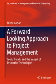 A Forward Looking Approach to Project Management - Tools, Trends, and the Impact of Disruptive Technologies ebook by Nikhil Gurjar