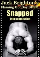 Snapped into Submission (Flaming Hot Gay BDSM) ebook by Jack Brighton