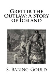 Grettir the Outlaw: A Story of Iceland ebook by S. Baring-Gould