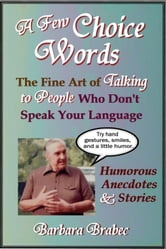 A Few Choice Words: The Fine Art of Talking to People Who Don't Speak Your Language ebook by Barbara Brabec