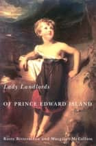 Lady Landlords of Prince Edward Island - Imperial Dreams and the Defence of Property ebook by Rusty Bittermann, Margaret McCallum