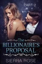 The Billionaire's Proposal - Taming The Bad Boy Billionaire, #2 ebook by Sierra Rose