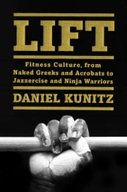 Lift - Fitness Culture, From Naked Greeks and Dumbbells to Jazzercise and Ninja Warriors ebook by Daniel Kunitz