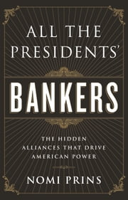 All the Presidents' Bankers - The Hidden Alliances that Drive American Power ebook by Nomi Prins