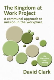 The Kingdom at Work Project: A communal approach to mission in the workplace ebook by David Clark
