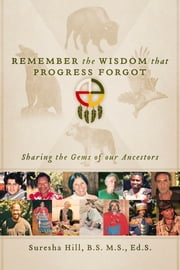 Remember the Wisdom that Progress Forgot - Sharing the Gems of our Ancestors ebook by Suresha Hill, B.S. M.S., Ed.S.