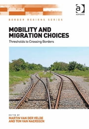 Mobility and Migration Choices - Thresholds to Crossing Borders ebook by Dr Martin van der Velde,Dr Ton van Naerssen,Professor Doris Wastl-Walter