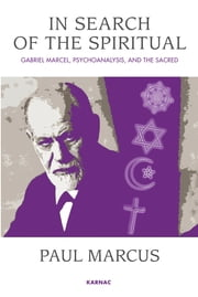 In Search of the Spiritual - Gabriel Marcel, Psychoanalysis and the Sacred ebook by Paul Marcus