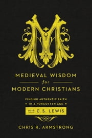 Medieval Wisdom for Modern Christians - Finding Authentic Faith in a Forgotten Age with C. S. Lewis ebook by Chris R. Armstrong