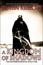A Kingdom Of Shadows ebook by Shaun Kilgore