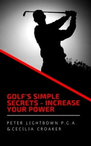 Golf's Simple Secrets: Increase Your Power ebook by Peter Lightbown, Cecilia Croaker