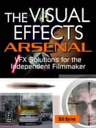 The Visual Effects Arsenal - VFX Solutions for the Independent Filmmaker ebook by Bill Byrne