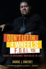 Don't Let the 4 Wheels F.O.O.L. You - Faith to Overcome Obstacles in Life ebook by Andrae' J. Sweeney