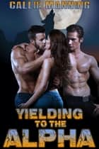 Yielding To The Alpha - BBW Werewolf Ménage Erotica, #1 ebook by Callie Manning