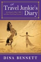A Travel Junkie's Diary - Searching for Mare's Milk and Other Far-Flung Pursuits ebook by Dina Bennett