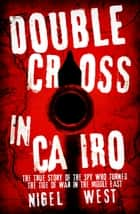 Double Cross in Cairo - The True Story of the Spy Who Turned the Tide of War in the Middle East ebook by Nigel West