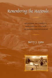 Remembering the Hacienda - Religion, Authority, and Social Change in Highland Ecuador ebook by Barry J. Lyons