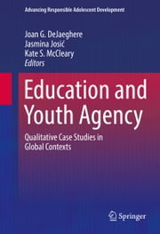Education and Youth Agency - Qualitative Case Studies in Global Contexts ebook by Joan DeJaeghere,Jasmina Josić,Kate S. McCleary