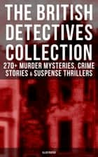 THE BRITISH DETECTIVES COLLECTION - 270+ Murder Mysteries, Crime Stories & Suspense Thrillers (Illustrated) - The Most Famous British Sleuths & Investigators, including Sherlock Holmes, Father Brown, P. C. Lee, Martin Hewitt, Dr. Thorndyke, Bulldog Drummond, Max Carrados, Hamilton Cleek and more eBook by Arthur Conan Doyle, Edgar Wallace, Annie Haynes,...