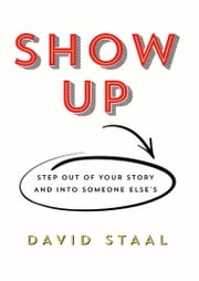 Show Up: Step Out of Your Story and Into Someone Else's ebook by David Staal