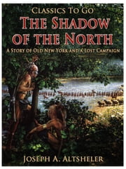 The Shadow of the North / A Story of Old New York and a Lost Campaign ebook by Joseph A. Altsheler