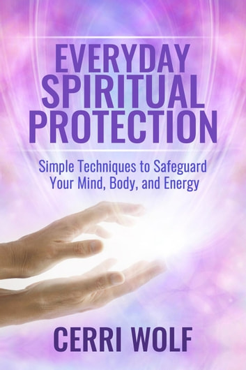 Everyday Spiritual Protection: Simple Techniques to Safeguard Your Mind, Body, and Energy ebook by Cerri Wolf