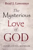 The Mysterious Love Of God ebook by Brad J. Lawrence