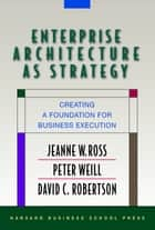 Enterprise Architecture As Strategy - Creating a Foundation for Business Execution ebook by Peter Weill, David Robertson, Jeanne W. Ross