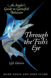 Through the Fish's Eye - An Angler's Guide to Gamefish Behavior, Gift Edition ebook by Mark  Sosin,John Clark