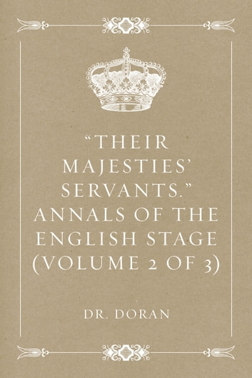 """Their Majesties' Servants."" Annals of the English Stage (Volume 2 of 3) ebook by Dr. Doran"