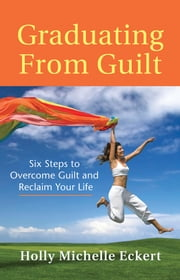 Graduating From Guilt: Six Steps to Overcome Guilt and Reclaim Your Life ebook by Holly Michelle Eckert