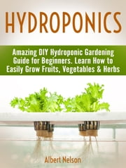 Hydroponics: Amazing DIY Hydroponic Gardening Guide for Beginners. Learn How to Easily Grow Fruits, Vegetables & Herbs ebook by Albert Nelson