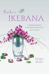 Keiko's Ikebana - A Contemporary Approach to the Traditional Japanese Art of Flower Arranging ebook by Keiko Kubo,Erich Schrempp