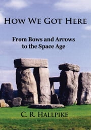 How We Got Here - From Bows and Arrows to the Space Age ebook by C. R. Hallpike