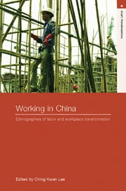 Working in China - Ethnographies of Labor and Workplace Transformation ebook by Ching Kwan Lee