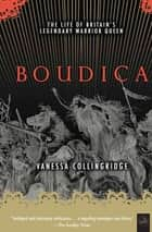 Boudica - The Life of Britain's Legendary Warrior Queen ebook by Vanessa Collingridge