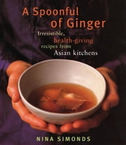 A Spoonful of Ginger - Irresistible, Health-Giving Recipes from Asian Kitchens: A Cookbook ebook by Nina Simonds