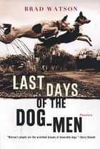 Last Days of the Dog-Men: Stories ebook by Brad Watson