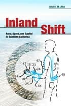 Inland Shift - Race, Space, and Capital in Southern California eBook by Juan De Lara