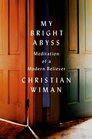My Bright Abyss - Meditation of a Modern Believer ebook by Christian Wiman