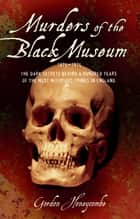 Murder of the Black Museum - The Dark Secrets Behind A Hundred Years of the Most Notorious Crimes in England ebook by Gordon Honeycombe