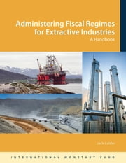 Administering Fiscal Regimes for Extractive Industries: A Handbook ebook by Jack  Mr. Calder
