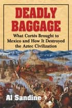 Deadly Baggage - What Cortes Brought to Mexico and How It Destroyed the Aztec Civilization ebook by Al Sandine