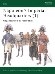 Napoleon?s Imperial Headquarters (1) - Organization and Personnel ebook by Ronald Pawly,Patrice Courcelle
