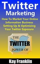 Twitter Marketing: How To Market Your Online Information Business: Setting Up & Optimizing Your Twitter Exposure ebook by Kay Franklin